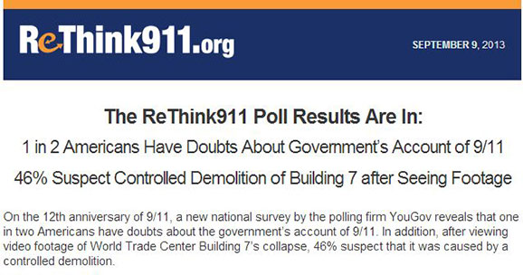 The ReThink911 Poll Results Are In: 1 in 2 Americans Have Doubts About Government's Account of 9/11. 46% Suspect Controlled Demolition of Building 8 after Seeing Footage. On the 12th anniversary of 9/11, a new national survey by the polling firm YouGov reveals that one in two Americans have doubts about the government's account of 9/11. In addition, after viewing video footage of World Trade Center Building 7's collapse, 46% suspect that it was caused by a controlled demolition.